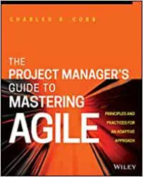 he Project Manager's Guide to Mastering Agile. Charles G. Cobb.